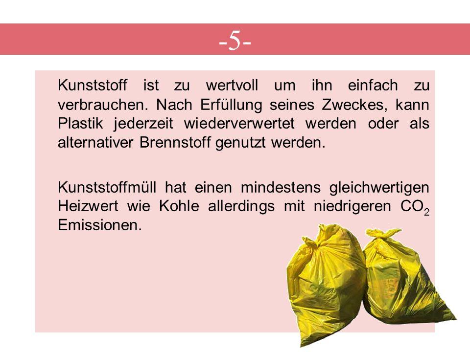 -5- Kunststoff ist zu wertvoll um ihn einfach zu verbrauchen. Nach Erfüllung seines Zweckes, kann Plastik jederzeit wiederverwertet werden oder als al