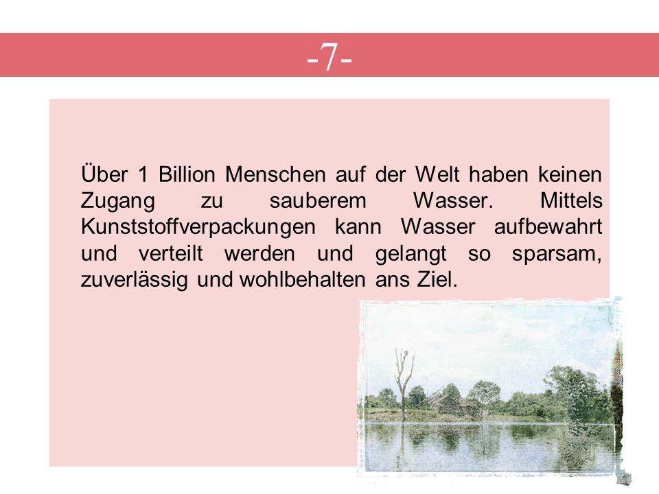 -7- Über 1 Billion Menschen auf der Welt haben keinen Zugang zu sauberem Wasser. Mittels Kunststoffverpackungen kann Wasser aufbewahrt und verteilt we