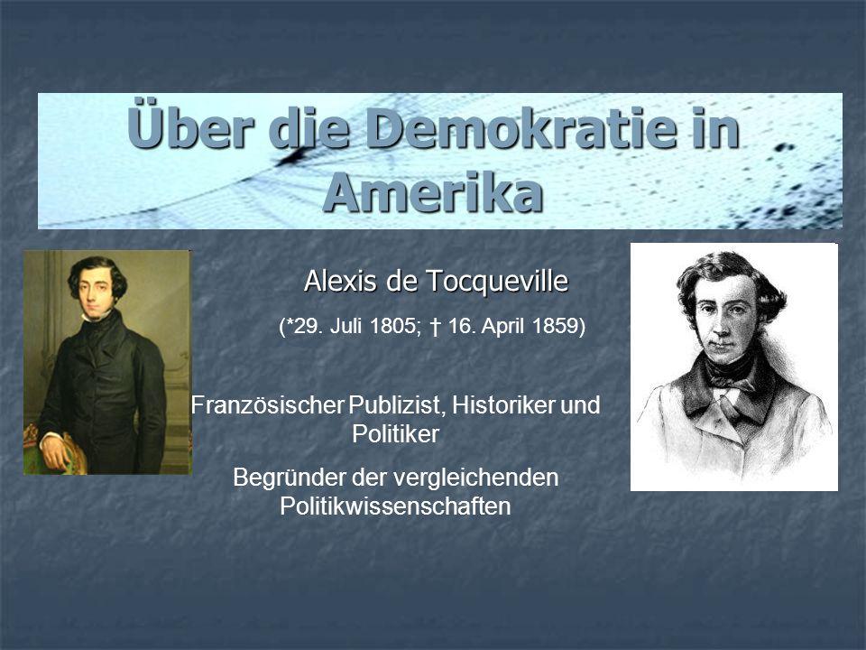 Über die Demokratie in Amerika Alexis de Tocqueville Französischer Publizist, Historiker und Politiker Begründer der vergleichenden Politikwissenschaf
