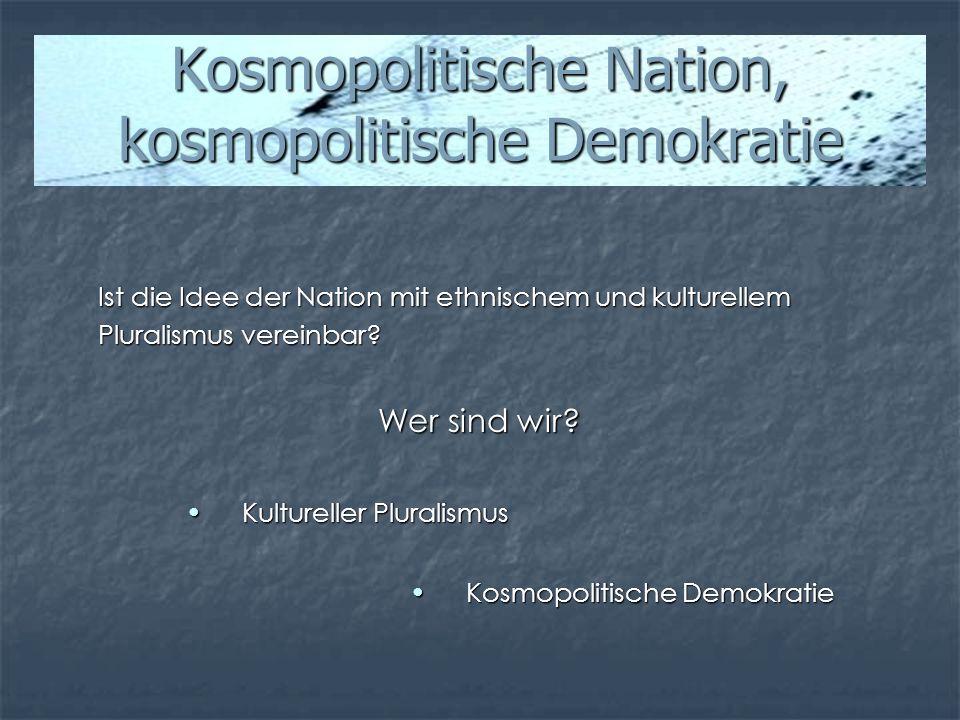 Kosmopolitische Nation, kosmopolitische Demokratie Ist die Idee der Nation mit ethnischem und kulturellem Pluralismus vereinbar? Wer sind wir? Kulture