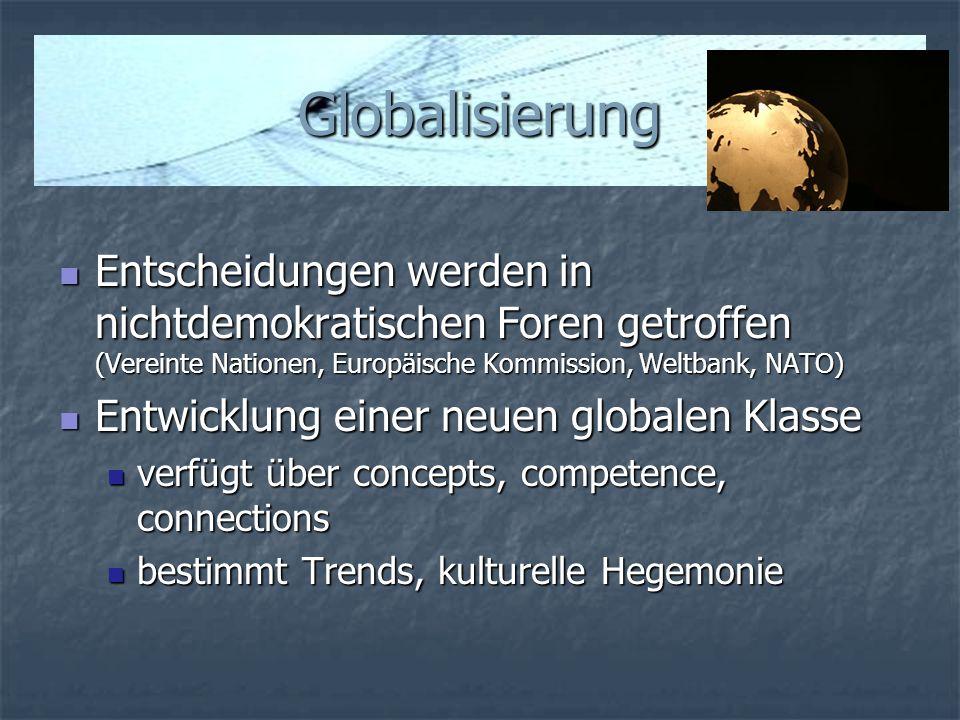 Globalisierung Entscheidungen werden in nichtdemokratischen Foren getroffen (Vereinte Nationen, Europäische Kommission, Weltbank, NATO) Entscheidungen