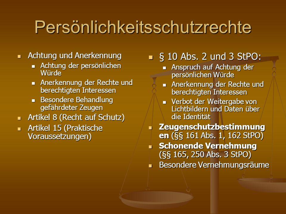 Persönlichkeitsschutzrechte Achtung und Anerkennung Achtung und Anerkennung Achtung der persönlichen Würde Achtung der persönlichen Würde Anerkennung der Rechte und berechtigten Interessen Anerkennung der Rechte und berechtigten Interessen Besondere Behandlung gefährdeter Zeugen Besondere Behandlung gefährdeter Zeugen Artikel 8 (Recht auf Schutz) Artikel 8 (Recht auf Schutz) Artikel 15 (Praktische Voraussetzungen) Artikel 15 (Praktische Voraussetzungen) § 10 Abs.