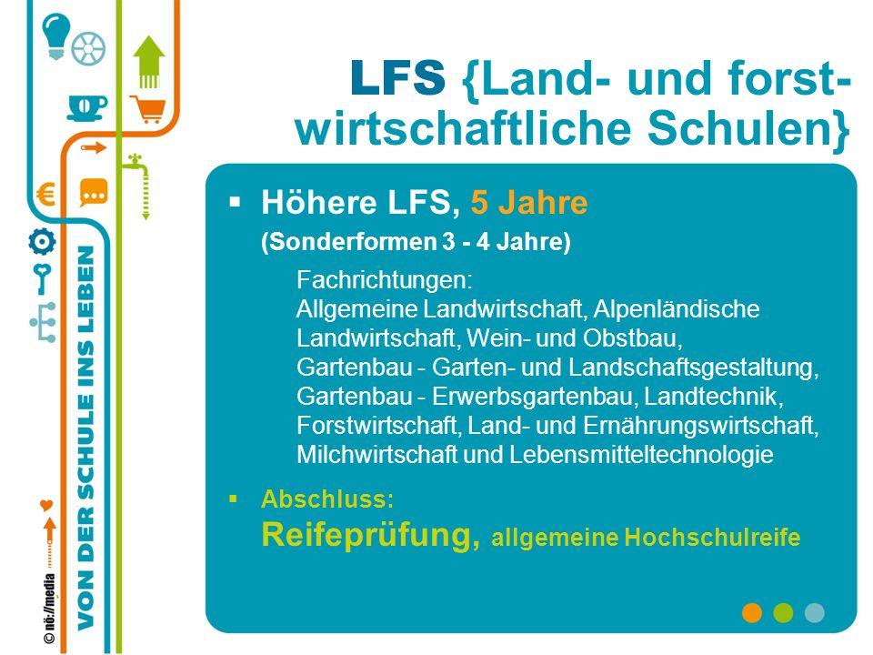 LFS {Land- und forst- wirtschaftliche Schulen} Höhere LFS, 5 Jahre (Sonderformen 3 - 4 Jahre) Fachrichtungen: Allgemeine Landwirtschaft, Alpenländisch