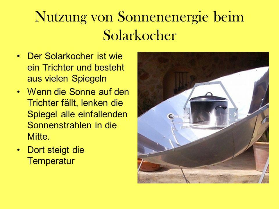 Nutzung von Sonnenenergie beim Solarkocher Der Solarkocher ist wie ein Trichter und besteht aus vielen Spiegeln Wenn die Sonne auf den Trichter fällt,