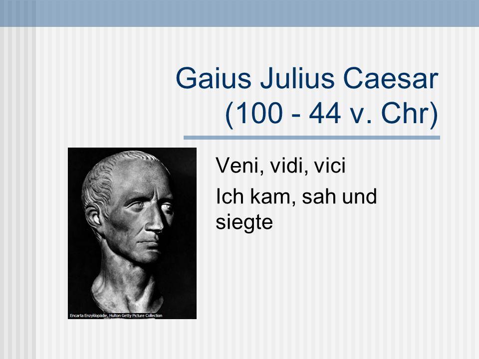 Gaius Julius Caesar (100 - 44 v. Chr) Veni, vidi, vici Ich kam, sah und siegte