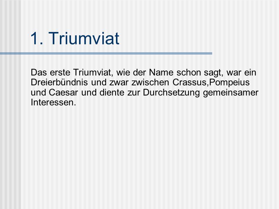 1. Triumviat Das erste Triumviat, wie der Name schon sagt, war ein Dreierbündnis und zwar zwischen Crassus,Pompeius und Caesar und diente zur Durchset