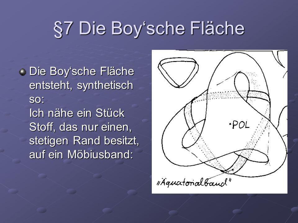 §7 Die Boysche Fläche Die Boysche Fläche entsteht, synthetisch so: Ich nähe ein Stück Stoff, das nur einen, stetigen Rand besitzt, auf ein Möbiusband:
