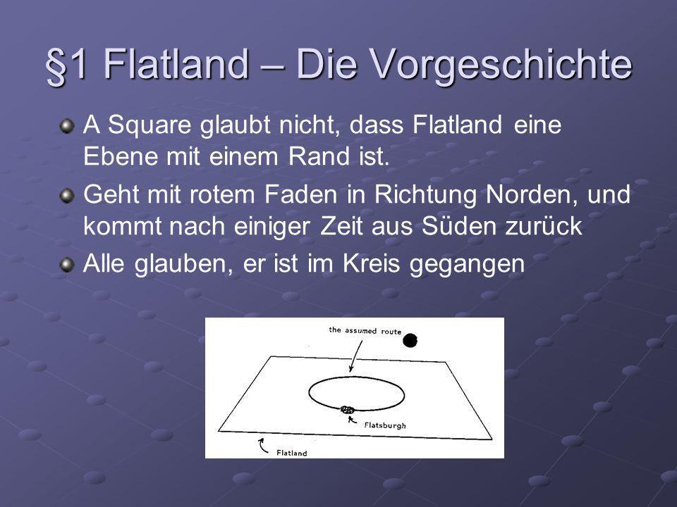 §1 Flatland – Die Vorgeschichte A Square glaubt nicht, dass Flatland eine Ebene mit einem Rand ist. Geht mit rotem Faden in Richtung Norden, und kommt