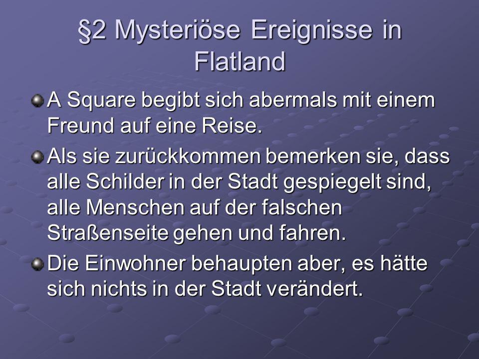 §2 Mysteriöse Ereignisse in Flatland A Square begibt sich abermals mit einem Freund auf eine Reise. Als sie zurückkommen bemerken sie, dass alle Schil