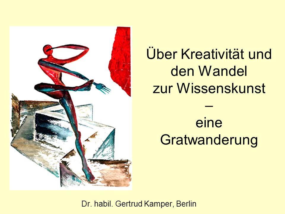 Über Kreativität und den Wandel zur Wissenskunst – eine Gratwanderung Dr. habil. Gertrud Kamper, Berlin