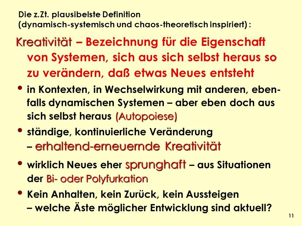 11 Die z.Zt. plausibelste Definition (dynamisch-systemisch und chaos-theoretisch inspiriert) : Kreativität Kreativität – Bezeichnung für die Eigenscha
