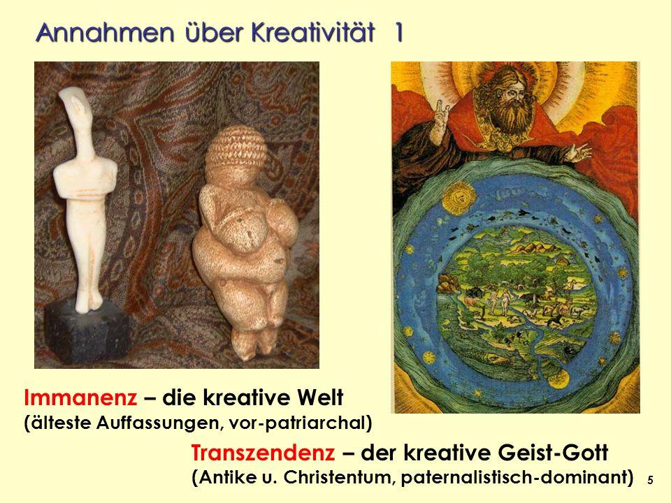 5 Annahmen über Kreativität 1 Immanenz – die kreative Welt (älteste Auffassungen, vor-patriarchal) Transzendenz – der kreative Geist-Gott (Antike u. C