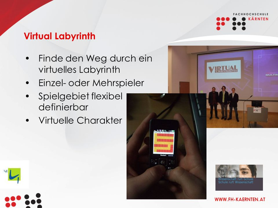 WWW.FH-KAERNTEN.AT Virtual Labyrinth Finde den Weg durch ein virtuelles Labyrinth Einzel- oder Mehrspieler Spielgebiet flexibel definierbar Virtuelle Charakter