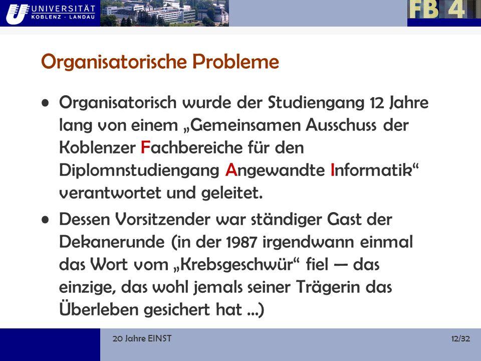 20 Jahre EINST12/32 Organisatorische Probleme Organisatorisch wurde der Studiengang 12 Jahre lang von einem Gemeinsamen Ausschuss der Koblenzer Fachbereiche für den Diplomnstudiengang Angewandte Informatik verantwortet und geleitet.