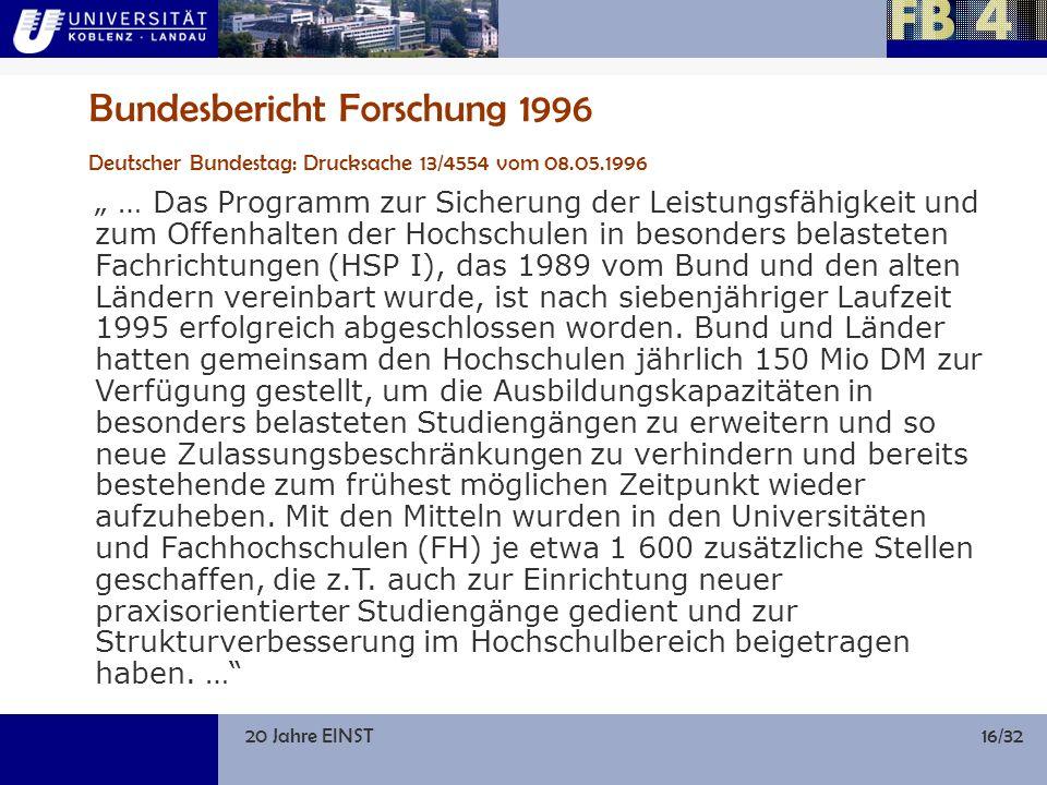 20 Jahre EINST16/32 Bundesbericht Forschung 1996 Deutscher Bundestag: Drucksache 13/4554 vom 08.05.1996 … Das Programm zur Sicherung der Leistungsfähigkeit und zum Offenhalten der Hochschulen in besonders belasteten Fachrichtungen (HSP I), das 1989 vom Bund und den alten Ländern vereinbart wurde, ist nach siebenjähriger Laufzeit 1995 erfolgreich abgeschlossen worden.