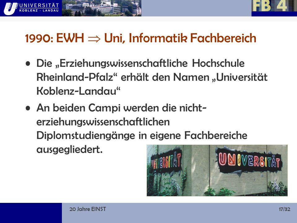 20 Jahre EINST17/32 1990: EWH Uni, Informatik Fachbereich Die Erziehungswissenschaftliche Hochschule Rheinland-Pfalz erhält den Namen Universität Koblenz-Landau An beiden Campi werden die nicht- erziehungswissenschaftlichen Diplomstudiengänge in eigene Fachbereiche ausgegliedert.