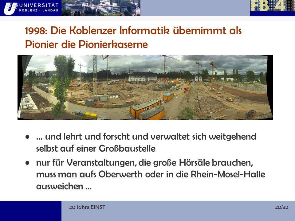20 Jahre EINST20/32 1998: Die Koblenzer Informatik übernimmt als Pionier die Pionierkaserne … und lehrt und forscht und verwaltet sich weitgehend selbst auf einer Großbaustelle nur für Veranstaltungen, die große Hörsäle brauchen, muss man aufs Oberwerth oder in die Rhein-Mosel-Halle ausweichen …