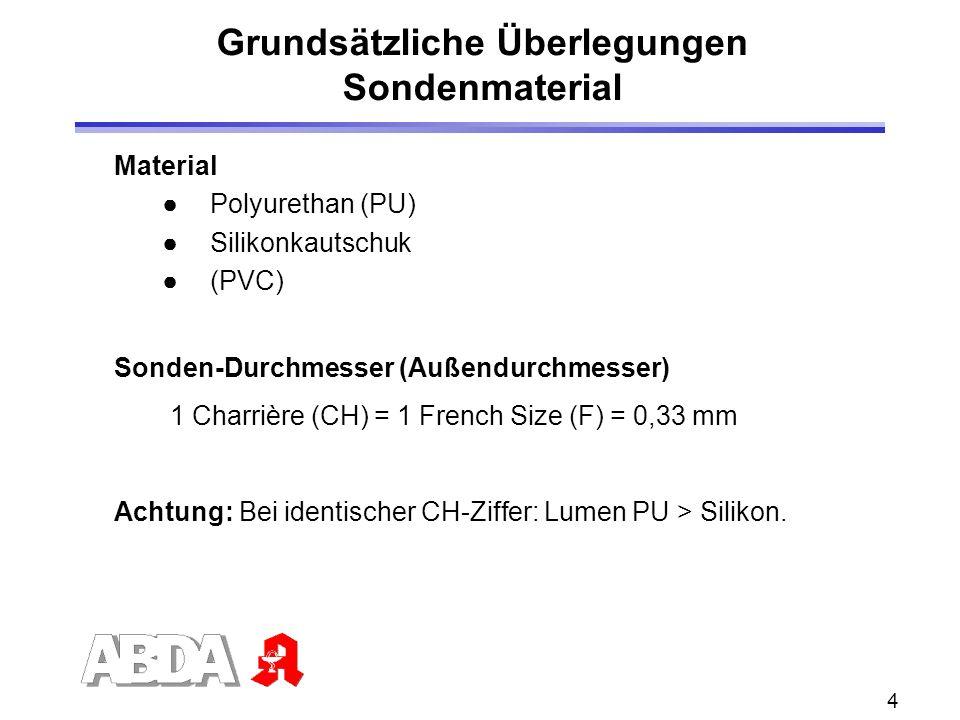 4 Grundsätzliche Überlegungen Sondenmaterial Material Polyurethan (PU) Silikonkautschuk (PVC) Sonden-Durchmesser (Außendurchmesser) 1 Charrière (CH) = 1 French Size (F) = 0,33 mm Achtung: Bei identischer CH-Ziffer: Lumen PU > Silikon.
