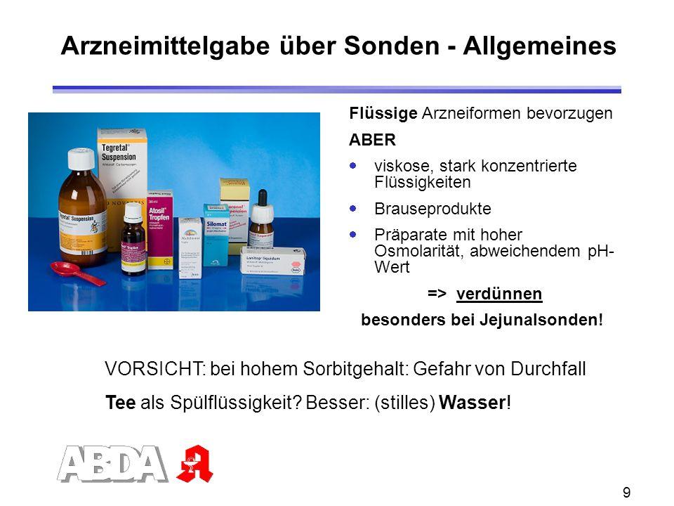 9 Arzneimittelgabe über Sonden - Allgemeines Flüssige Arzneiformen bevorzugen ABER viskose, stark konzentrierte Flüssigkeiten Brauseprodukte Präparate mit hoher Osmolarität, abweichendem pH- Wert => verdünnen besonders bei Jejunalsonden.