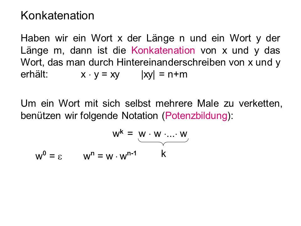 Konkatenation Haben wir ein Wort x der Länge n und ein Wort y der Länge m, dann ist die Konkatenation von x und y das Wort, das man durch Hintereinand