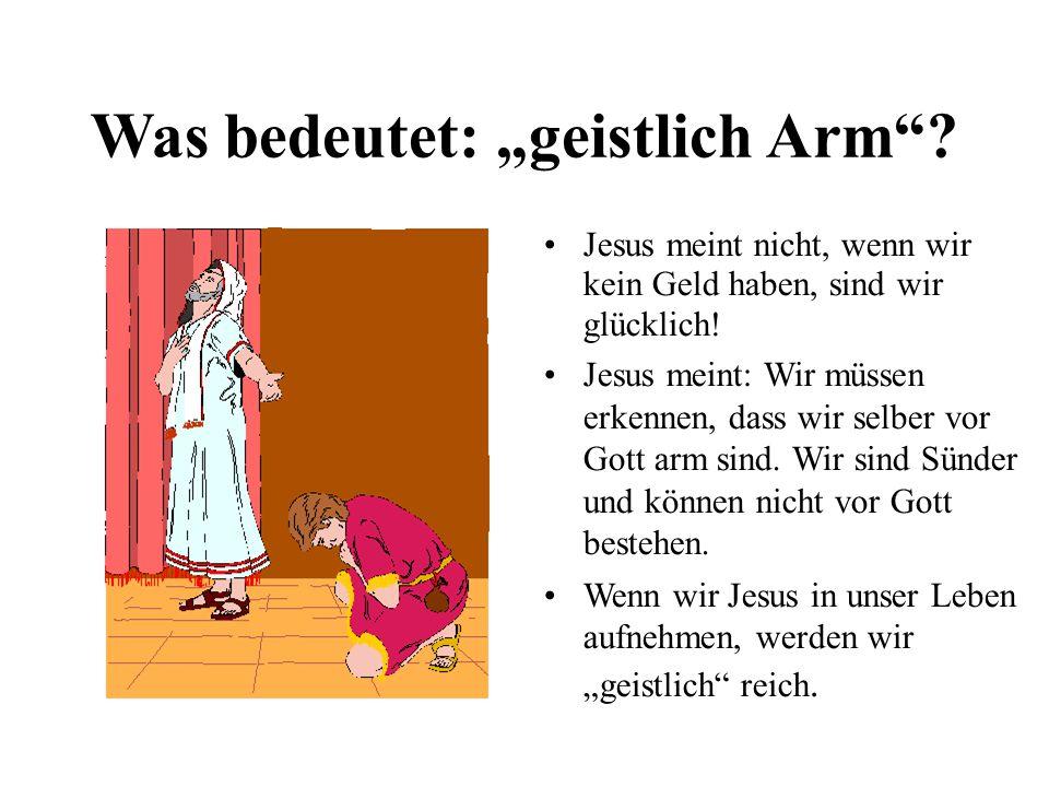Was bedeutet: geistlich Arm.Jesus meint nicht, wenn wir kein Geld haben, sind wir glücklich.