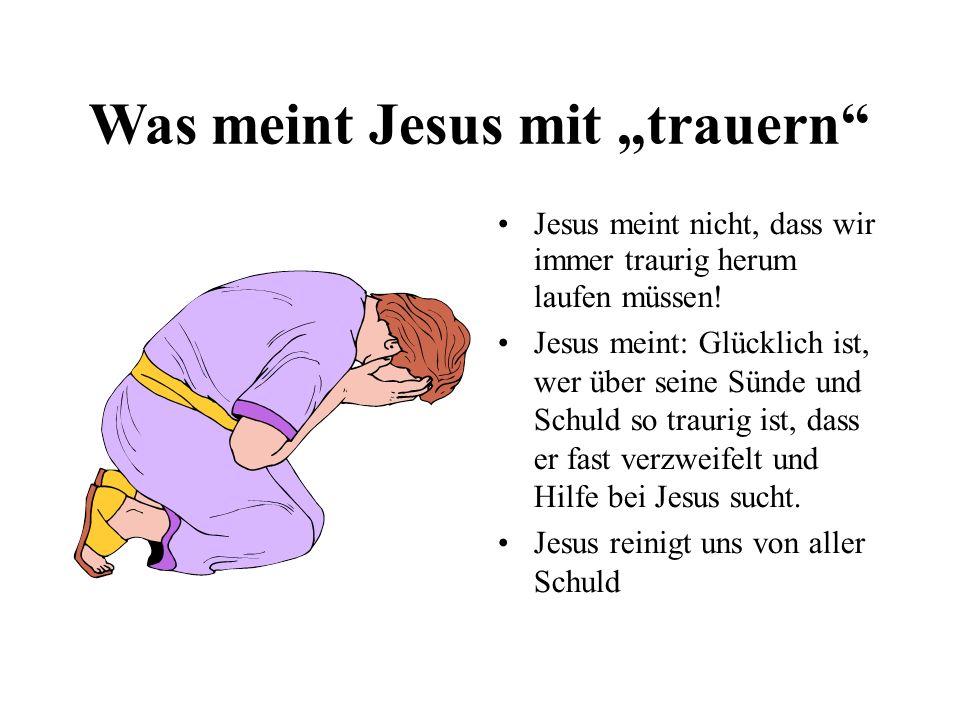 Was meint Jesus mit trauern Jesus meint nicht, dass wir immer traurig herum laufen müssen.