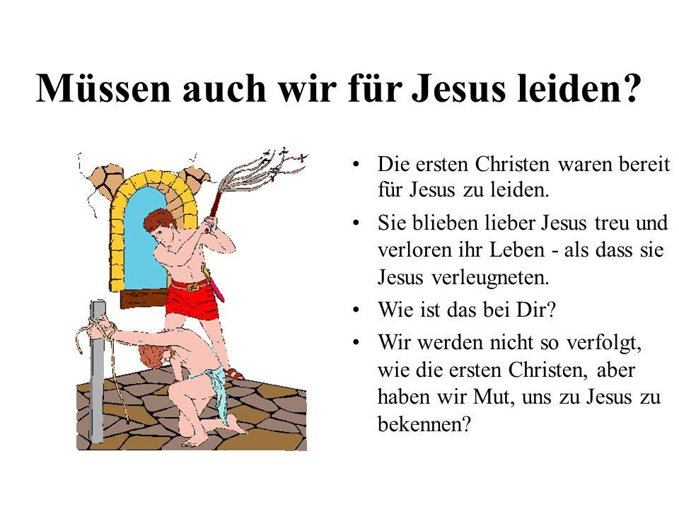 Müssen auch wir für Jesus leiden.Die ersten Christen waren bereit für Jesus zu leiden.
