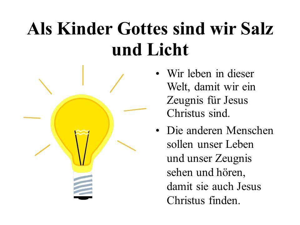 Als Kinder Gottes sind wir Salz und Licht Wir leben in dieser Welt, damit wir ein Zeugnis für Jesus Christus sind.