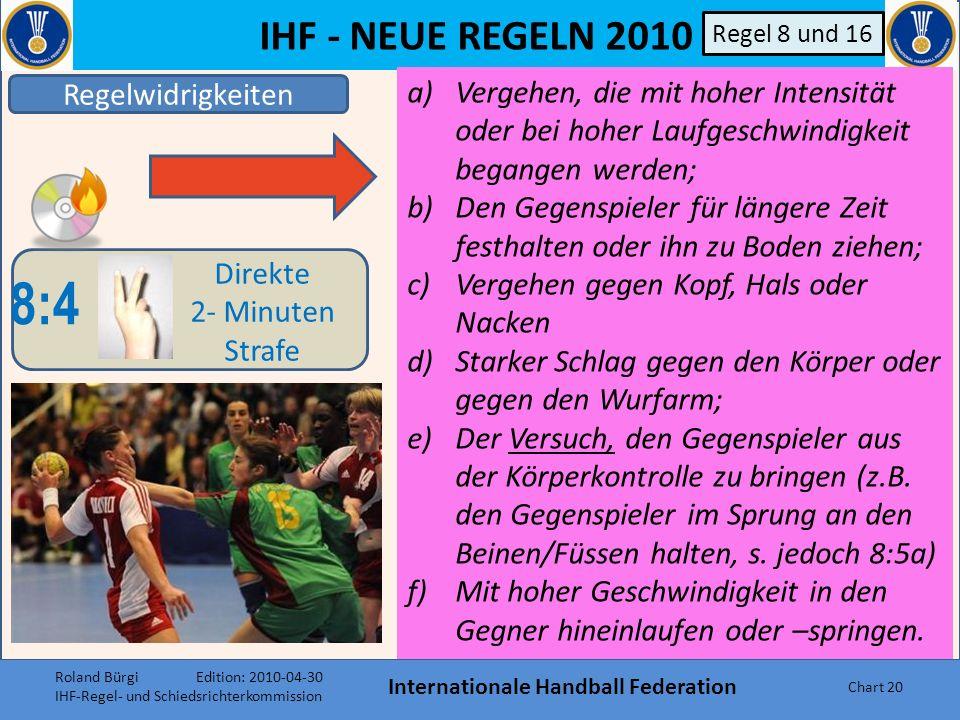 IHF - NEUE REGELN 2010 Internationale Handball Federation Chart 19 Regelwidrigkeiten 8:4 Direkte 2- Minuten Strafe B Regel 8 und 16 Im Falle besondere