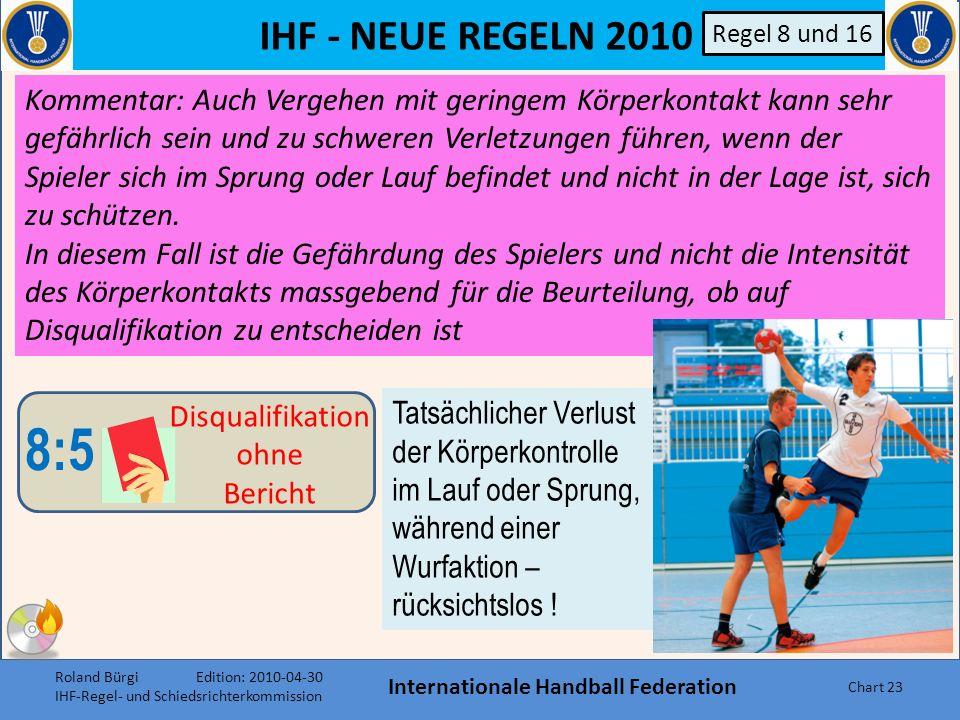IHF - NEUE REGELN 2010 Internationale Handball Federation Chart 22 B a)Der tatsächliche Verlust der Körper- kontrolle im Lauf oder Sprung oder während einer Wurfaktion 8:5 Disqualifikation ohne Bericht Ein Spieler, der seinen Gegenspieler gesundheitsgefährdend angreift, ist zu disqualifizieren.