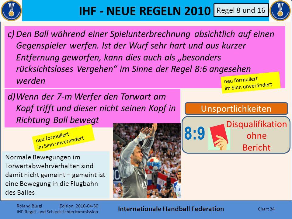 IHF - NEUE REGELN 2010 Internationale Handball Federation Chart 33 Unsportlichkeiten 8:9 Disqualifikation ohne Bericht Regel 8 und 16 Bestimmte Vergehen werden als grob unsportlich angesehen und sind mit Disqualifikation zu ahnden.