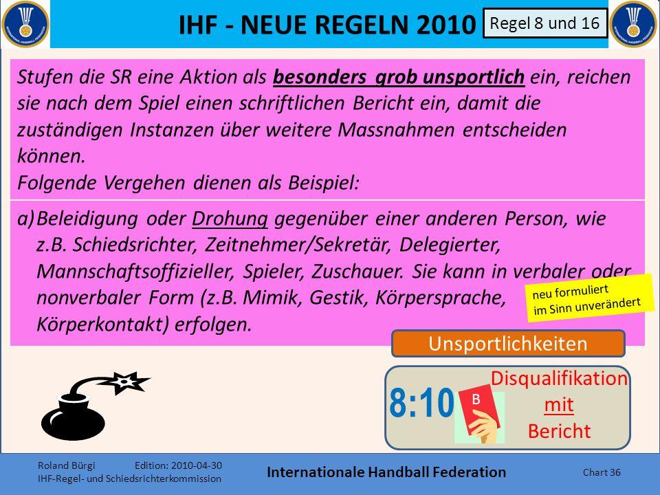 IHF - NEUE REGELN 2010 Internationale Handball Federation Chart 35 Unsportlichkeiten 8:9 Disqualifikation ohne Bericht Regel 8 und 16 e)Wenn der Werfe