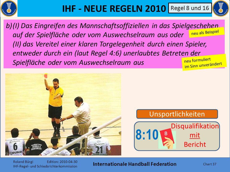 IHF - NEUE REGELN 2010 Internationale Handball Federation Chart 36 8:10 B Disqualifikation mit Bericht Regel 8 und 16 Stufen die SR eine Aktion als be