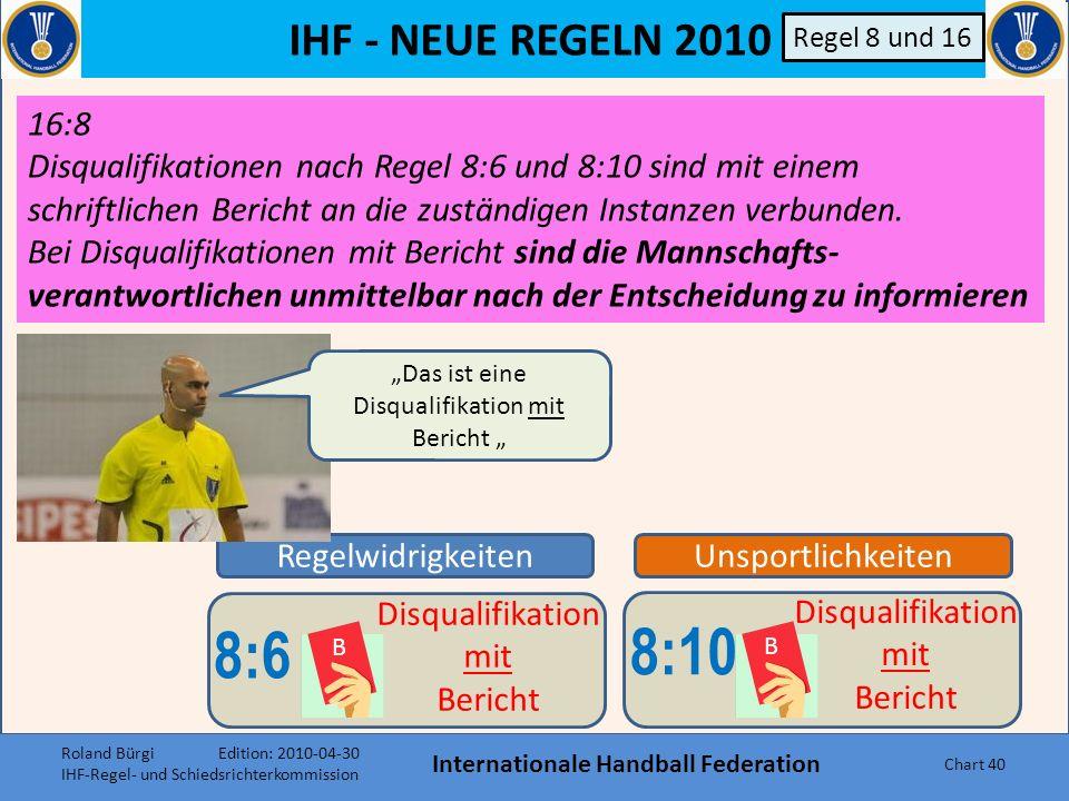 IHF - NEUE REGELN 2010 Internationale Handball Federation Chart 39 Unsportlichkeiten 8:10 B Disqualifikation mit Bericht Regel 8 und 16 d)Wenn der Bal
