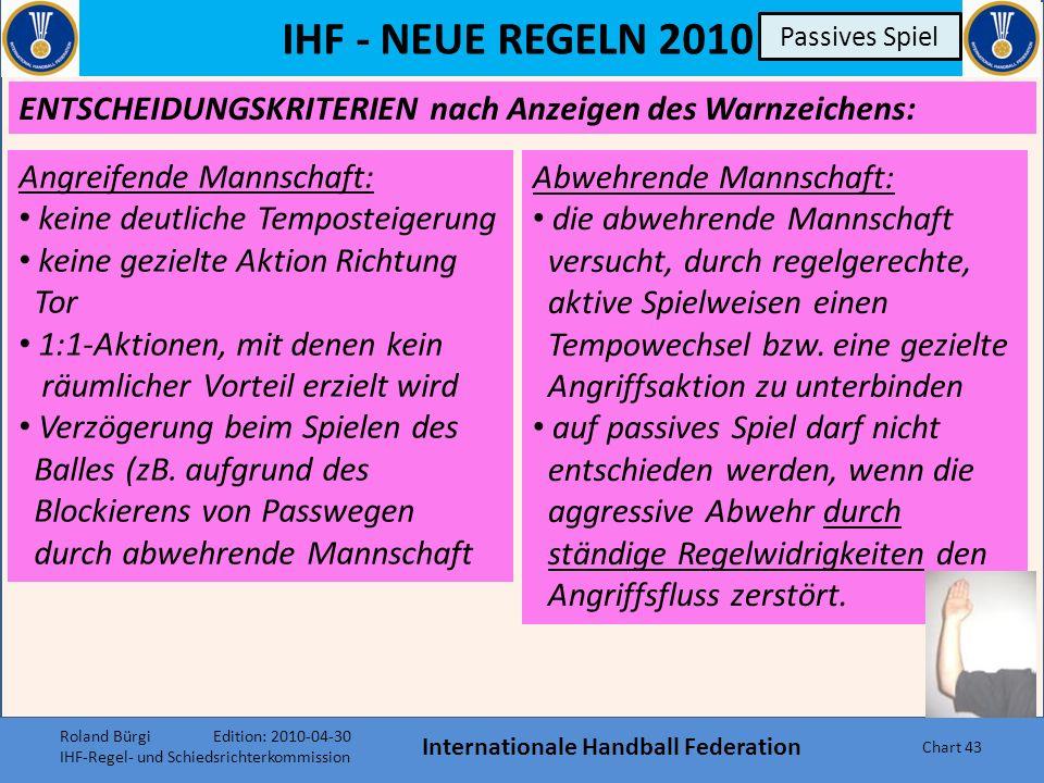 IHF - NEUE REGELN 2010 Internationale Handball Federation Chart 42 Passives Spiel Erläuterung 4 gibt nun zusätzlich eine Reihe neuer Entscheidungs- kriterien dafür, ob und wann ein SR endgültig auf passives Spiel entscheiden soll.