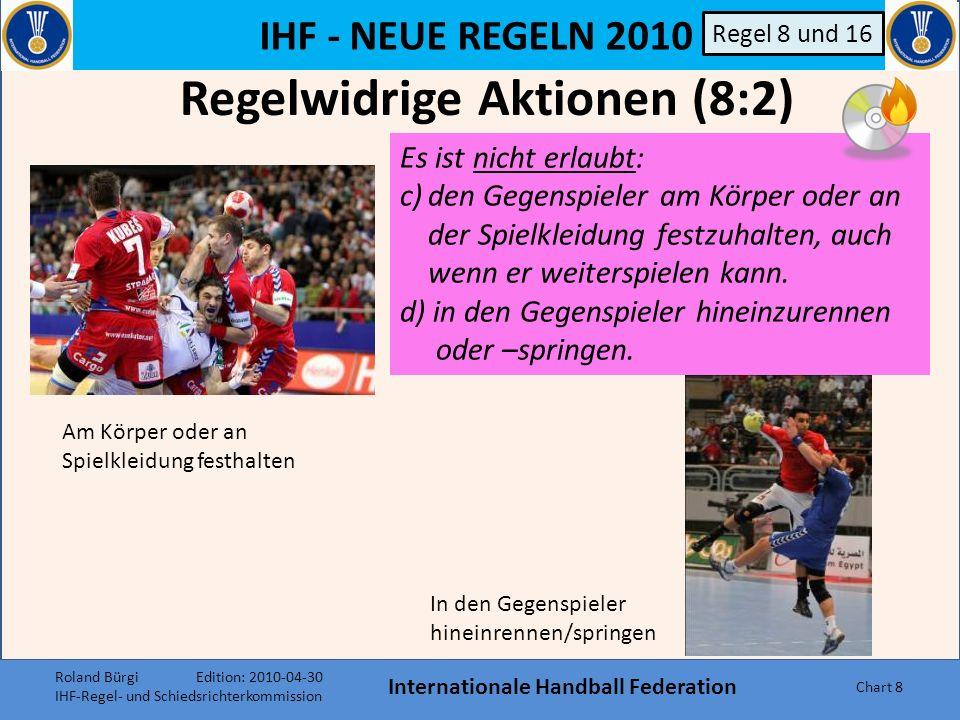 IHF - NEUE REGELN 2010 Internationale Handball Federation Chart 18 Regelwidrigkeiten 8:3 Normale Progressive Bestrafung Regel 8 und 16 Wie bisher, Aktionen überwiegend oder ausschliesslich auf den Körper des Gegenspielers (jetzt je nach Kriterien).