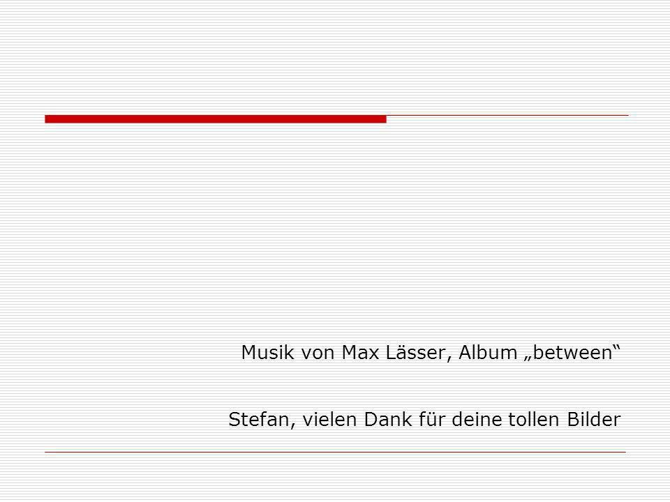 Musik von Max Lässer, Album between Stefan, vielen Dank für deine tollen Bilder