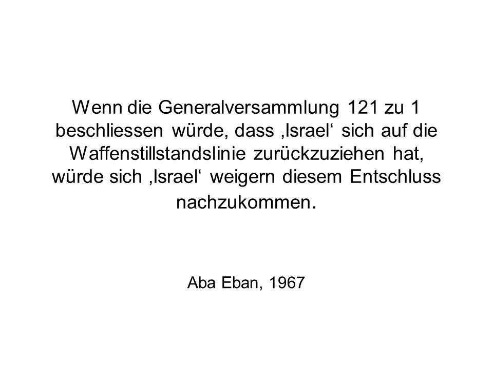 Wenn die Generalversammlung 121 zu 1 beschliessen würde, dass Israel sich auf die Waffenstillstandslinie zurückzuziehen hat, würde sich Israel weigern