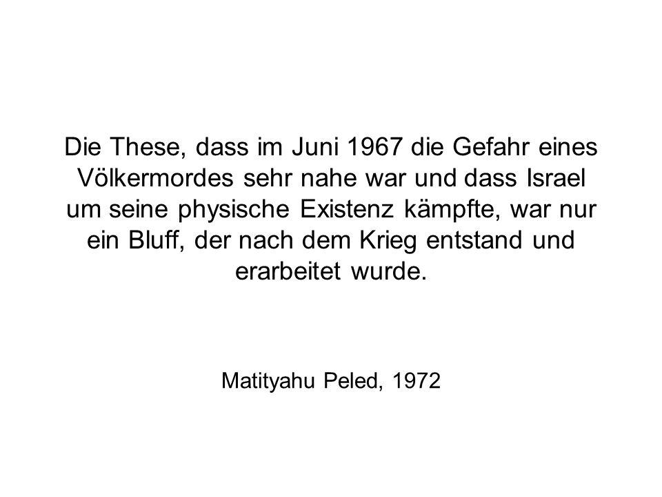 Die These, dass im Juni 1967 die Gefahr eines Völkermordes sehr nahe war und dass Israel um seine physische Existenz kämpfte, war nur ein Bluff, der n
