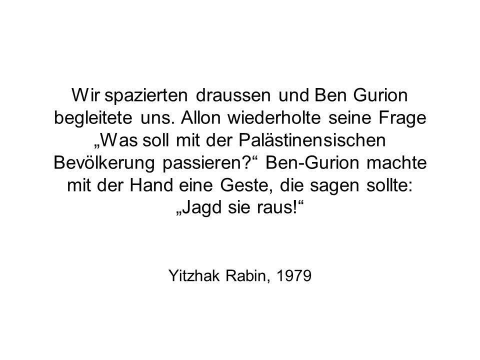 Wir spazierten draussen und Ben Gurion begleitete uns. Allon wiederholte seine Frage Was soll mit der Palästinensischen Bevölkerung passieren? Ben-Gur