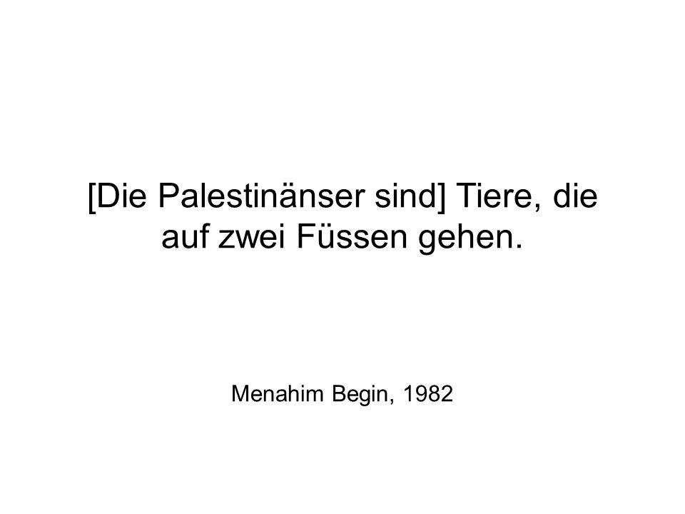 [Die Palestinänser sind] Tiere, die auf zwei Füssen gehen. Menahim Begin, 1982