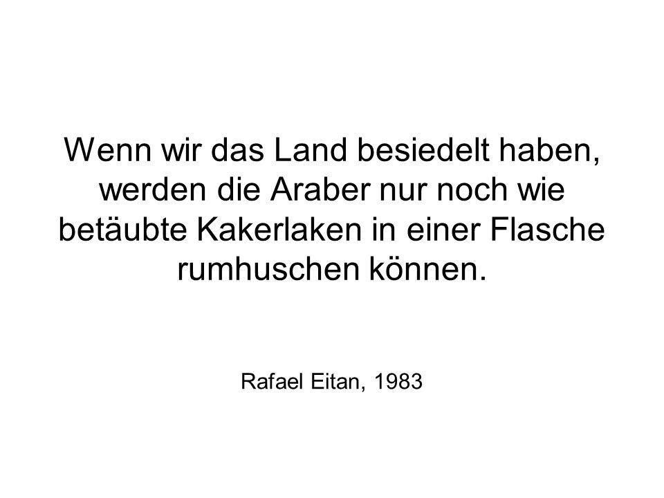 Wenn wir das Land besiedelt haben, werden die Araber nur noch wie betäubte Kakerlaken in einer Flasche rumhuschen können. Rafael Eitan, 1983