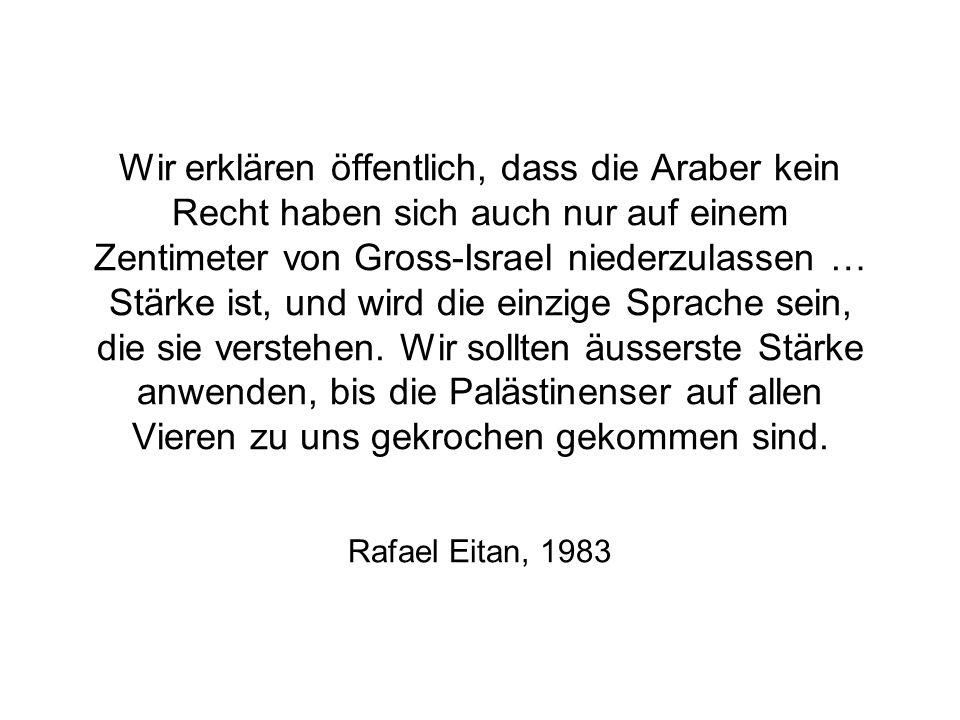 Wir erklären öffentlich, dass die Araber kein Recht haben sich auch nur auf einem Zentimeter von Gross-Israel niederzulassen … Stärke ist, und wird di