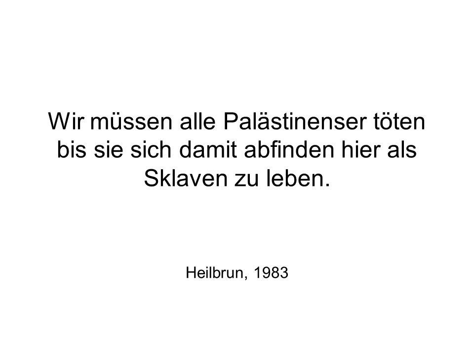 Wir müssen alle Palästinenser töten bis sie sich damit abfinden hier als Sklaven zu leben. Heilbrun, 1983