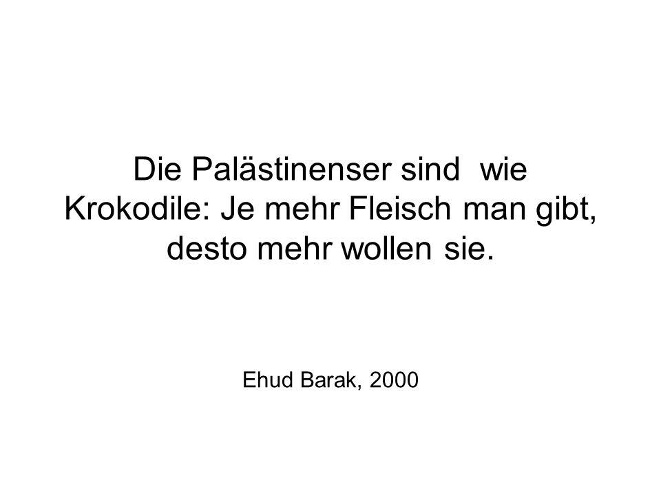 Die Palästinenser sind wie Krokodile: Je mehr Fleisch man gibt, desto mehr wollen sie. Ehud Barak, 2000