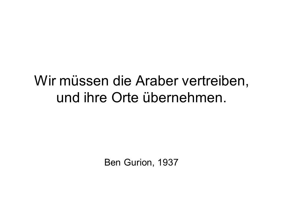 Wir müssen die Araber vertreiben, und ihre Orte übernehmen. Ben Gurion, 1937