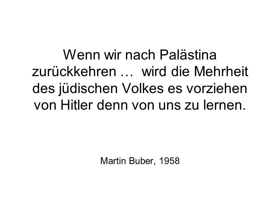 Wenn wir nach Palästina zurückkehren … wird die Mehrheit des jüdischen Volkes es vorziehen von Hitler denn von uns zu lernen. Martin Buber, 1958