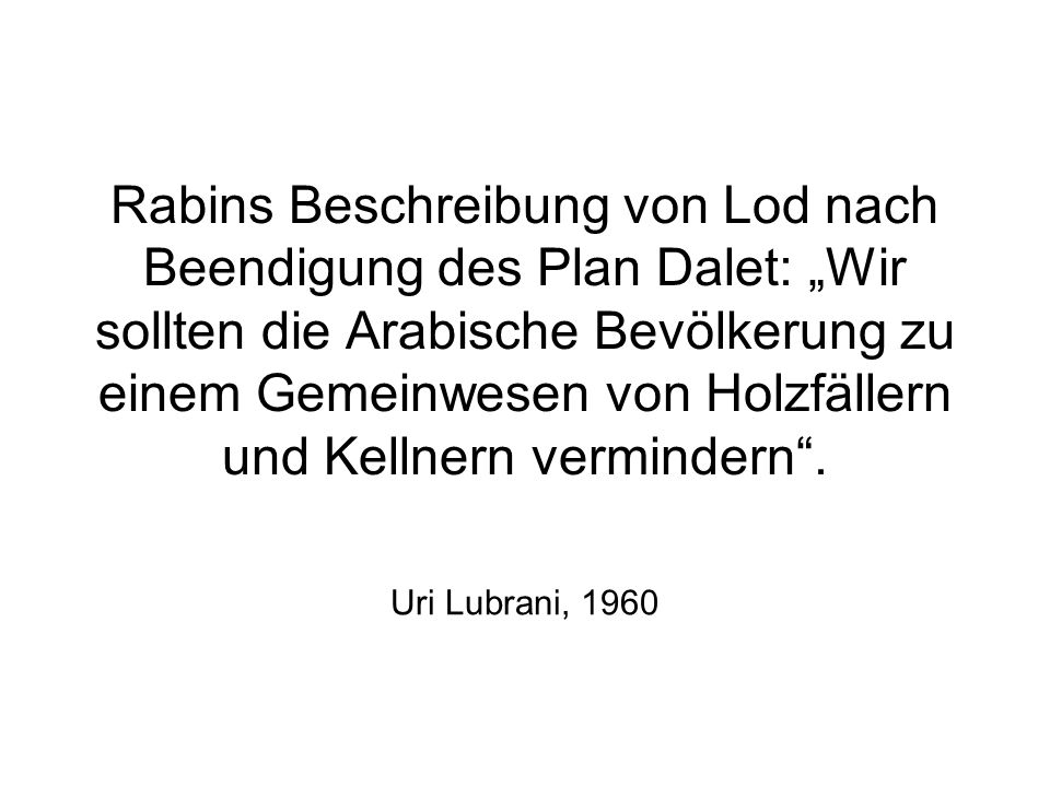 Rabins Beschreibung von Lod nach Beendigung des Plan Dalet: Wir sollten die Arabische Bevölkerung zu einem Gemeinwesen von Holzfällern und Kellnern ve
