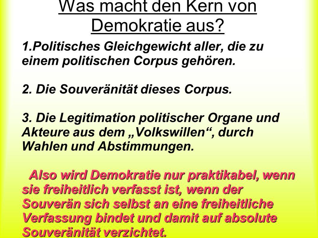 Was macht den Kern von Demokratie aus? 1.Politisches Gleichgewicht aller, die zu einem politischen Corpus gehören. 2. Die Souveränität dieses Corpus.