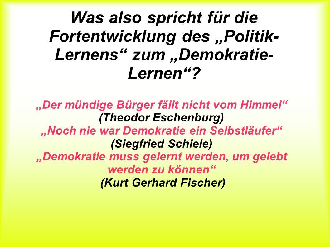 Was also spricht für die Fortentwicklung des Politik- Lernens zum Demokratie- Lernen? Der mündige Bürger fällt nicht vom Himmel (Theodor Eschenburg) N